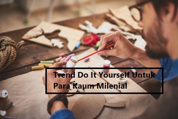 Trend Do It Yourself Untuk Para Kaum Milenial